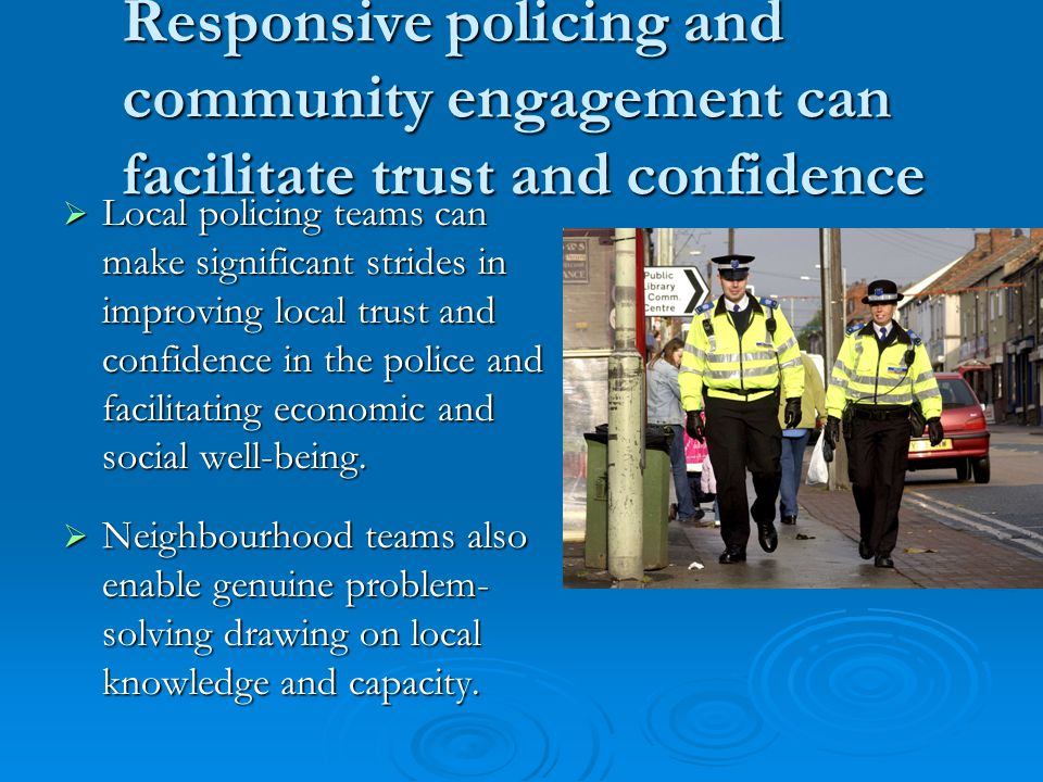 Responsive policing and community engagement can facilitate trust and confidence  Local policing teams can make significant strides in improving local trust and confidence in the police and facilitating economic and social well-being.