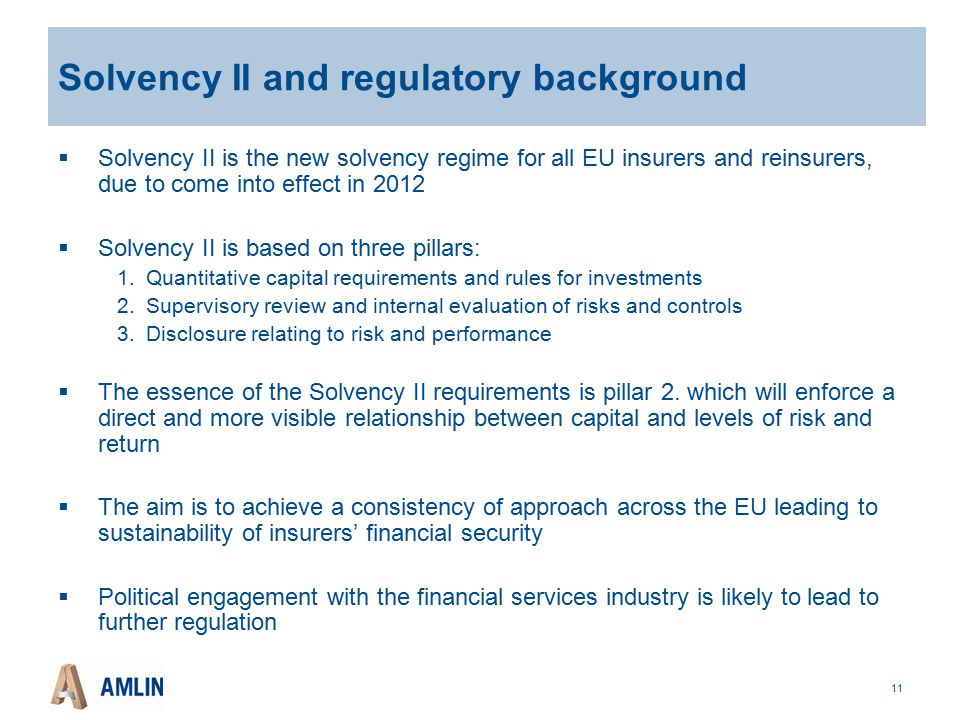 11 Solvency II and regulatory background  Solvency II is the new solvency regime for all EU insurers and reinsurers, due to come into effect in 2012  Solvency II is based on three pillars: 1.Quantitative capital requirements and rules for investments 2.Supervisory review and internal evaluation of risks and controls 3.Disclosure relating to risk and performance  The essence of the Solvency II requirements is pillar 2.