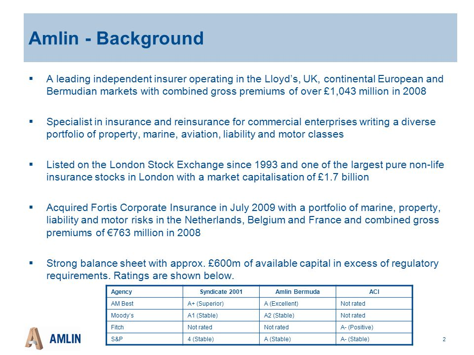 2 Amlin - Background  A leading independent insurer operating in the Lloyd's, UK, continental European and Bermudian markets with combined gross premiums of over £1,043 million in 2008  Specialist in insurance and reinsurance for commercial enterprises writing a diverse portfolio of property, marine, aviation, liability and motor classes  Listed on the London Stock Exchange since 1993 and one of the largest pure non-life insurance stocks in London with a market capitalisation of £1.7 billion  Acquired Fortis Corporate Insurance in July 2009 with a portfolio of marine, property, liability and motor risks in the Netherlands, Belgium and France and combined gross premiums of €763 million in 2008  Strong balance sheet with approx.