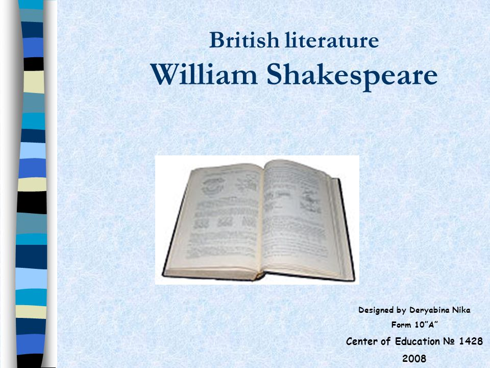 British literature William Shakespeare Designed by Deryabina Nika Form 10 A Center of Education № 1428 2008