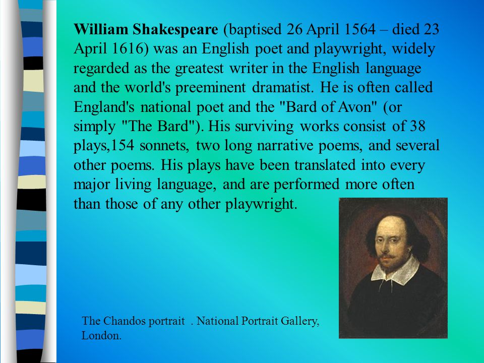 William Shakespeare (baptised 26 April 1564 – died 23 April 1616) was an English poet and playwright, widely regarded as the greatest writer in the English language and the world s preeminent dramatist.