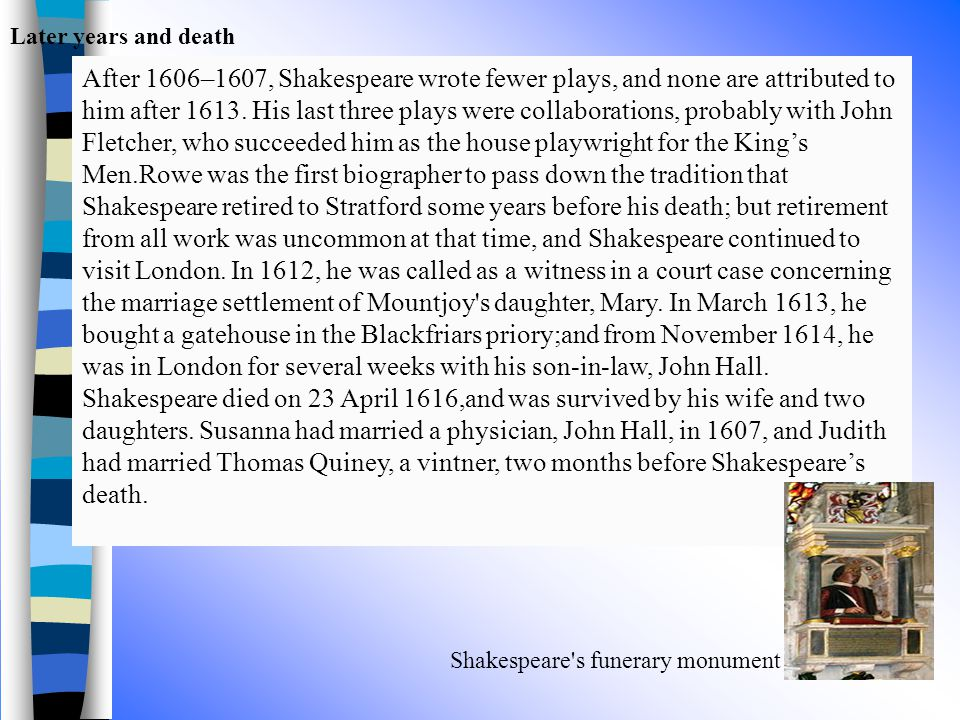 Later years and death Shakespeare's funerary monument After 1606–1607, Shakespeare wrote fewer plays, and none are attributed to him after 1613. His l