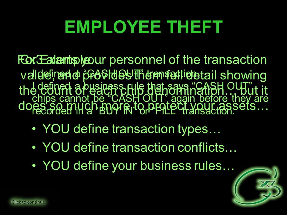 EMPLOYEE THEFT Cx3 alerts your personnel of the transaction value, and provides them full detail showing the count of each chip denomination… but it does so much more to protect your assets… YOU define transaction types… YOU define transaction conflicts… YOU define your business rules… For Example… I defined a CASH OUT transaction… I defined a business rule that says CASH OUT chips cannot be CASH OUT again before they are recorded in a BUY IN or FILL transaction.