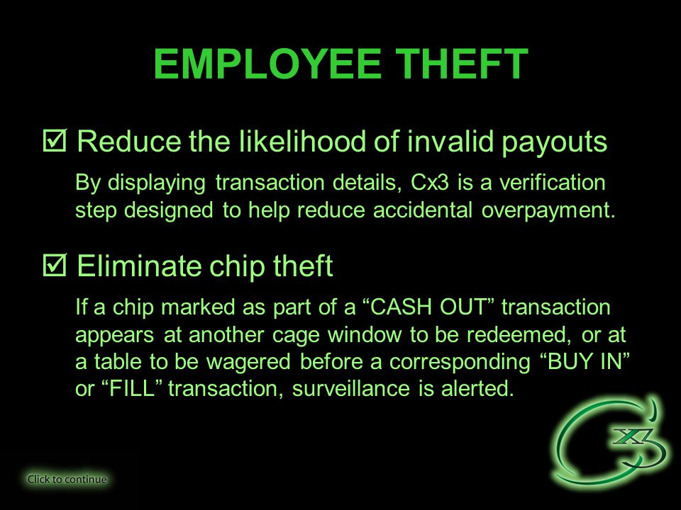 EMPLOYEE THEFT  Reduce the likelihood of invalid payouts  By displaying transaction details, Cx3 is a verification step designed to help reduce accidental overpayment.