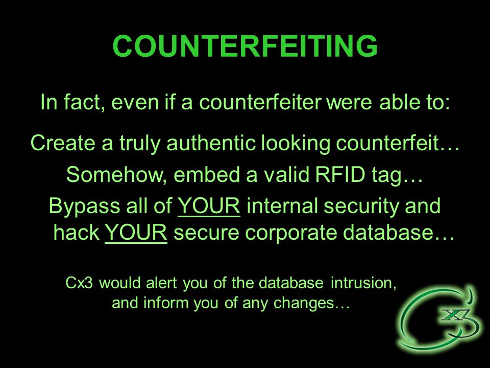 COUNTERFEITING In fact, even if a counterfeiter were able to: Cx3 would alert you of the database intrusion, and inform you of any changes… Thee look like $25 chips… These are really $5 chips… Create a truly authentic looking counterfeit… Somehow, embed a valid RFID tag… Bypass all of YOUR internal security and hack YOUR secure corporate database…