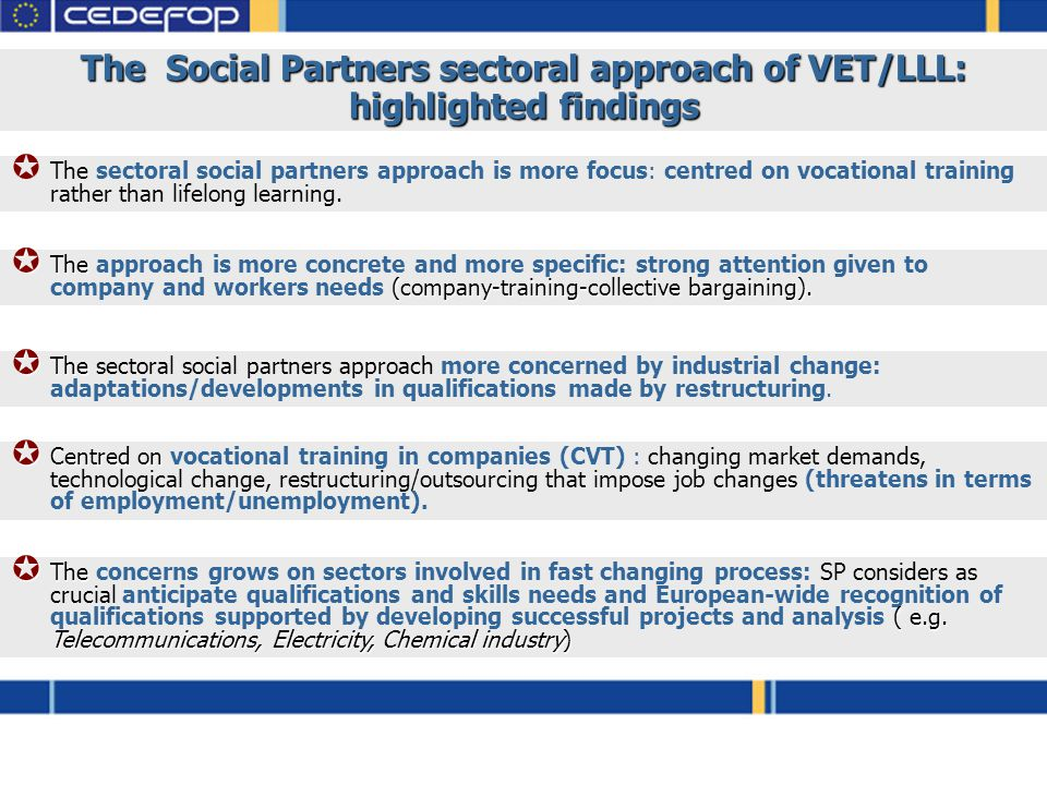 The Social Partners sectoral approach of VET/LLL: highlighted findings  The sectoral social partners approach is more focus: centred on vocational training rather than lifelong learning.