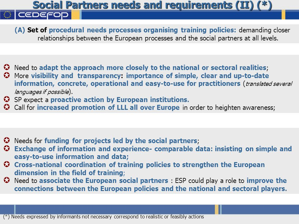 Social Partners needs and requirements (II) (*)  Need to adapt the approach more closely to the national or sectoral realities;  More visibility and transparency: importance of simple, clear and up-to-date information, concrete, operational and easy-to-use for practitioners ( translated several languages if possible ).
