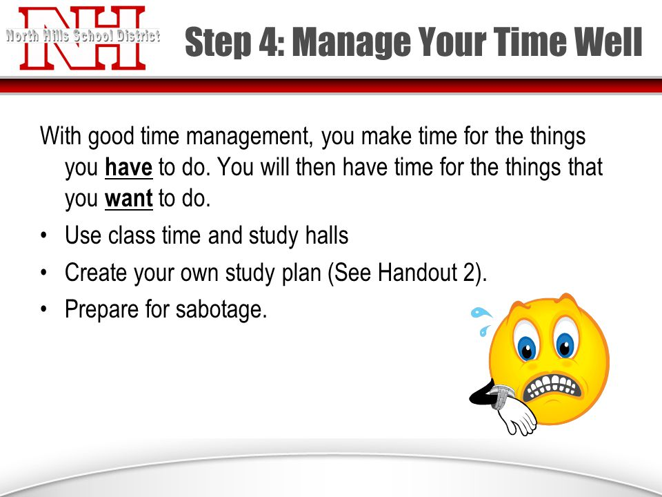 Step 4: Manage Your Time Well With good time management, you make time for the things you have to do.