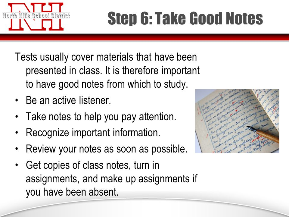 Step 6: Take Good Notes Tests usually cover materials that have been presented in class.