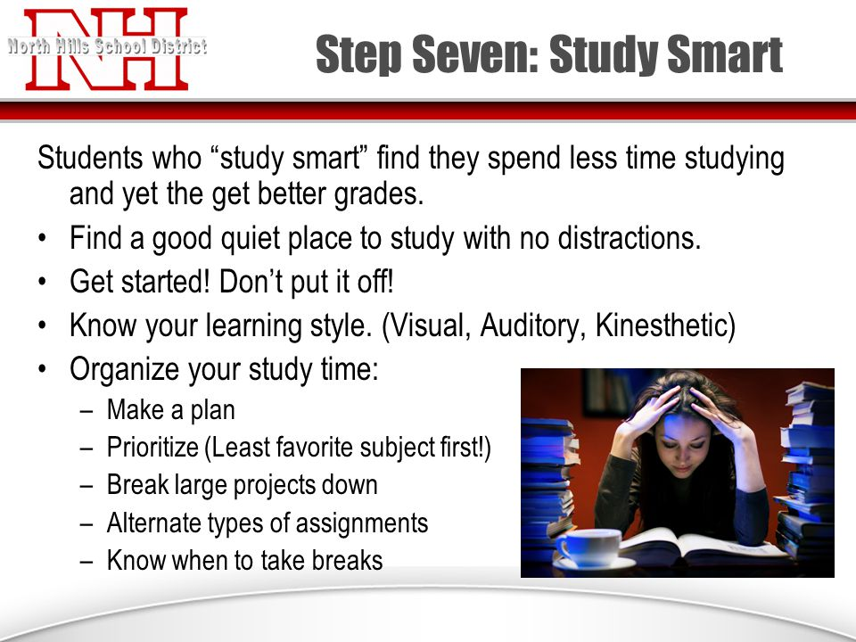 Step Seven: Study Smart Students who study smart find they spend less time studying and yet the get better grades.