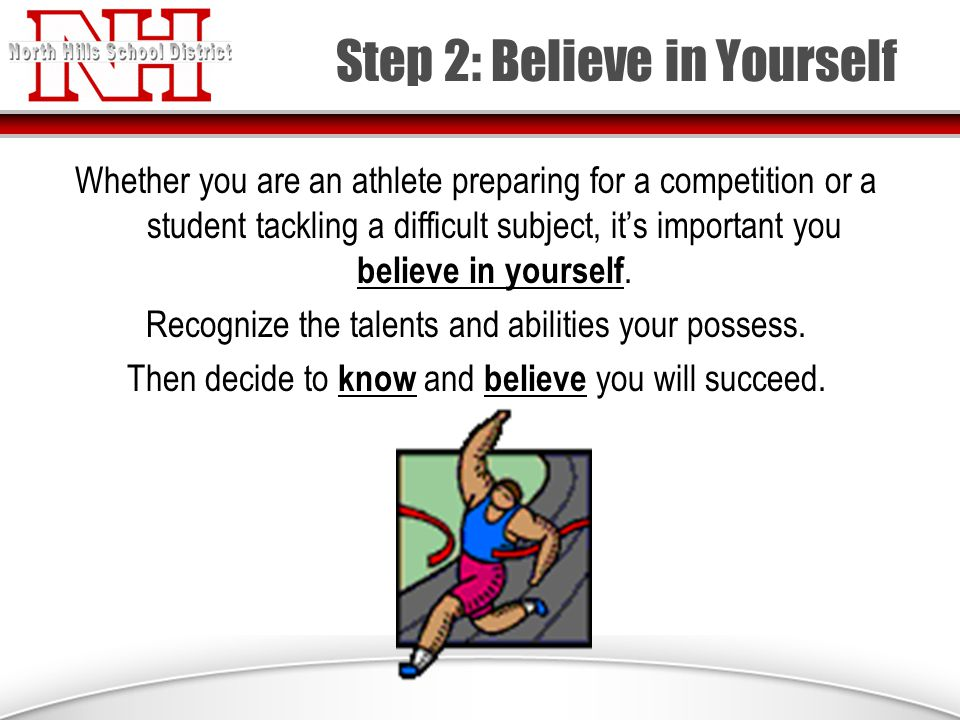 Step 2: Believe in Yourself Whether you are an athlete preparing for a competition or a student tackling a difficult subject, it's important you believe in yourself.