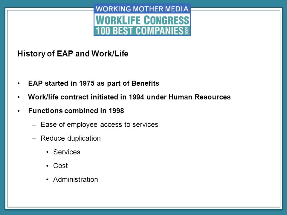 History of EAP and Work/Life EAP started in 1975 as part of Benefits Work/life contract initiated in 1994 under Human Resources Functions combined in 1998 –Ease of employee access to services –Reduce duplication Services Cost Administration
