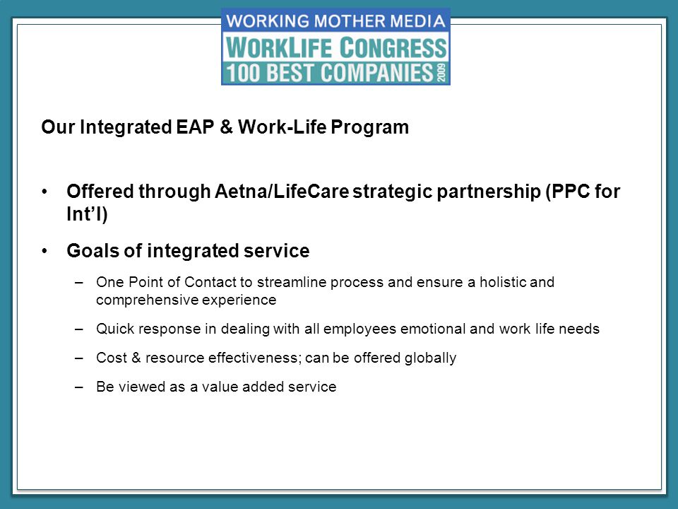 Our Integrated EAP & Work-Life Program Offered through Aetna/LifeCare strategic partnership (PPC for Int'l) Goals of integrated service –One Point of Contact to streamline process and ensure a holistic and comprehensive experience –Quick response in dealing with all employees emotional and work life needs –Cost & resource effectiveness; can be offered globally –Be viewed as a value added service