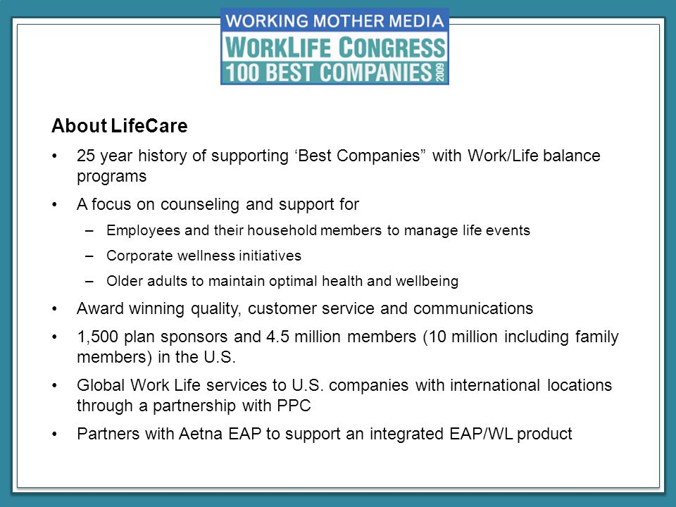 About LifeCare 25 year history of supporting 'Best Companies with Work/Life balance programs A focus on counseling and support for –Employees and their household members to manage life events –Corporate wellness initiatives –Older adults to maintain optimal health and wellbeing Award winning quality, customer service and communications 1,500 plan sponsors and 4.5 million members (10 million including family members) in the U.S.