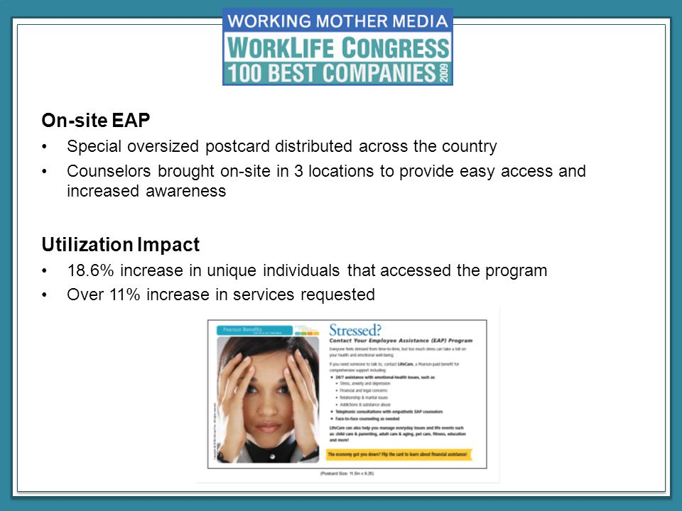 On-site EAP Special oversized postcard distributed across the country Counselors brought on-site in 3 locations to provide easy access and increased awareness Utilization Impact 18.6% increase in unique individuals that accessed the program Over 11% increase in services requested