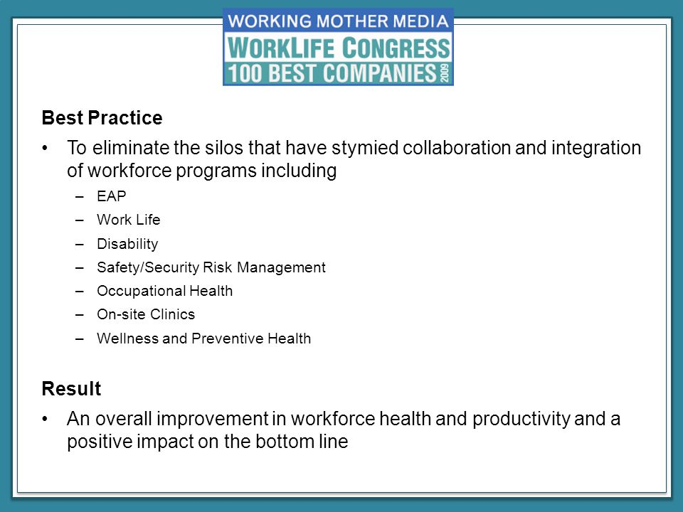 Best Practice To eliminate the silos that have stymied collaboration and integration of workforce programs including –EAP –Work Life –Disability –Safety/Security Risk Management –Occupational Health –On-site Clinics –Wellness and Preventive Health Result An overall improvement in workforce health and productivity and a positive impact on the bottom line