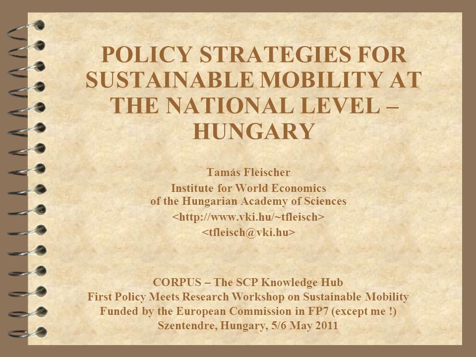 POLICY STRATEGIES FOR SUSTAINABLE MOBILITY AT THE NATIONAL LEVEL – HUNGARY Tamás Fleischer Institute for World Economics of the Hungarian Academy of Sciences CORPUS – The SCP Knowledge Hub First Policy Meets Research Workshop on Sustainable Mobility Funded by the European Commission in FP7 (except me !) Szentendre, Hungary, 5/6 May 2011