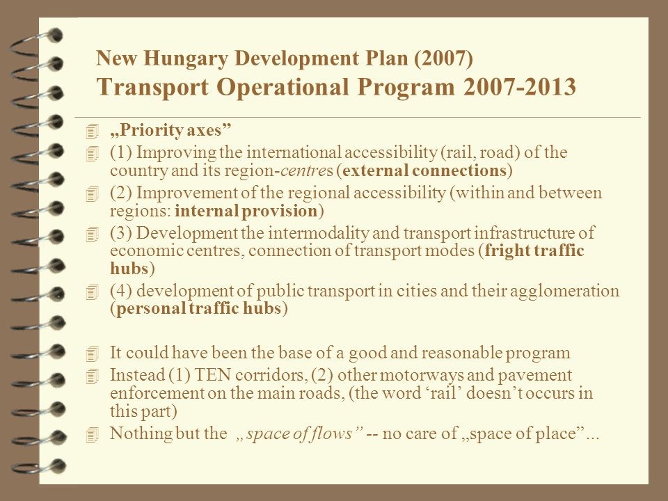 "New Hungary Development Plan (2007) Transport Operational Program 2007-2013 4 ""Priority axes 4 (1) Improving the international accessibility (rail, road) of the country and its region-centres (external connections) 4 (2) Improvement of the regional accessibility (within and between regions: internal provision) 4 (3) Development the intermodality and transport infrastructure of economic centres, connection of transport modes (fright traffic hubs) 4 (4) development of public transport in cities and their agglomeration (personal traffic hubs) 4 It could have been the base of a good and reasonable program 4 Instead (1) TEN corridors, (2) other motorways and pavement enforcement on the main roads, (the word 'rail' doesn't occurs in this part) 4 Nothing but the ""space of flows -- no care of ""space of place …"