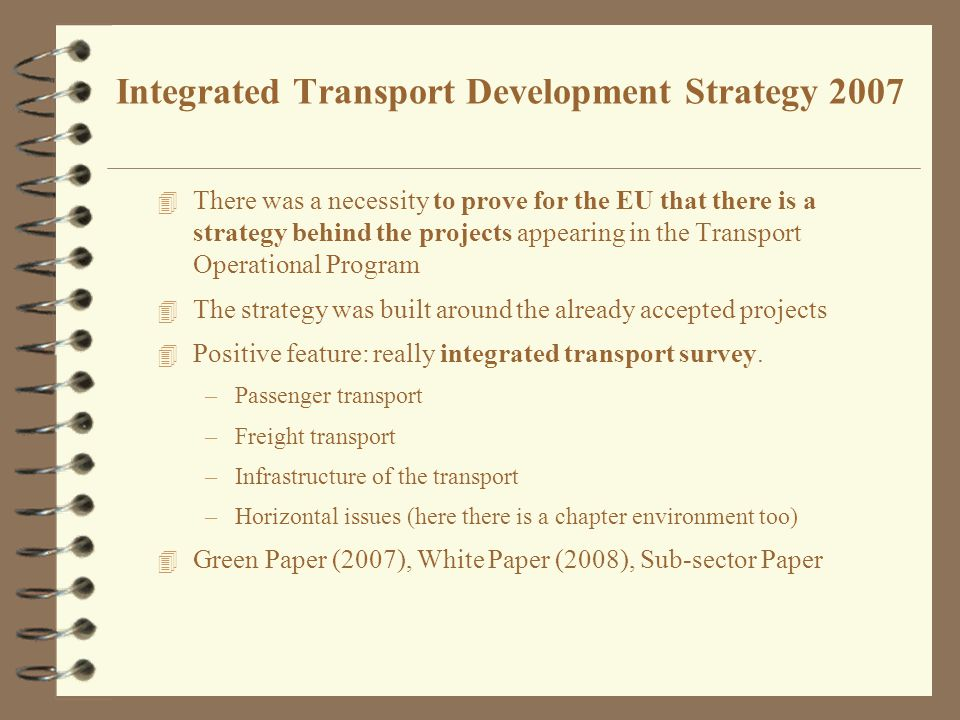 Integrated Transport Development Strategy 2007 4 There was a necessity to prove for the EU that there is a strategy behind the projects appearing in the Transport Operational Program 4 The strategy was built around the already accepted projects 4 Positive feature: really integrated transport survey.