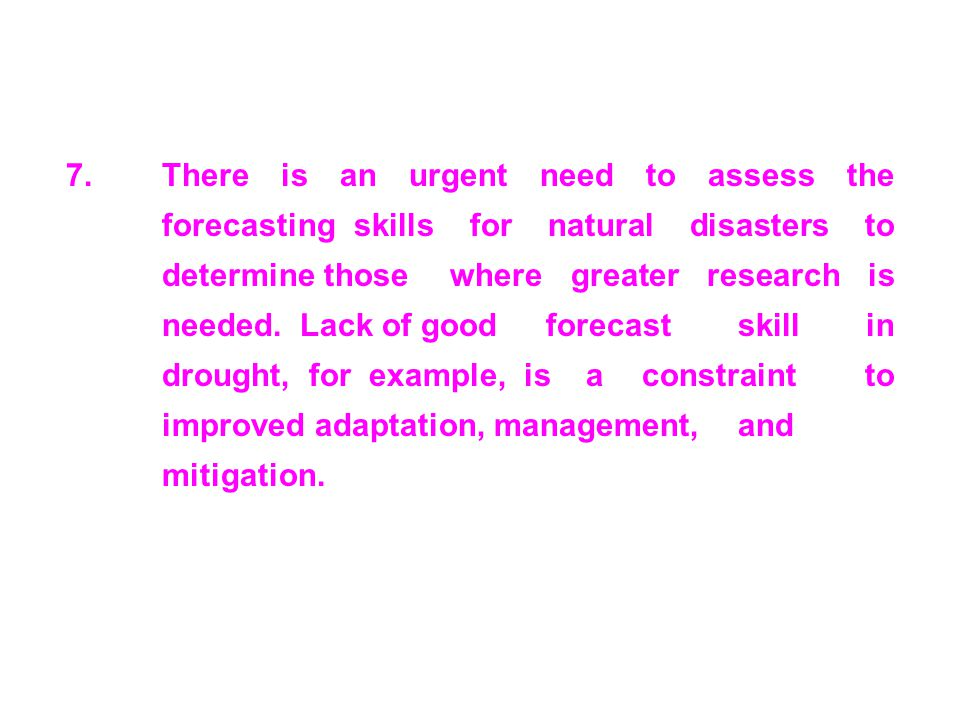 7.There is an urgent need to assess the forecasting skills for natural disasters to determine those where greater research is needed. Lack of good for