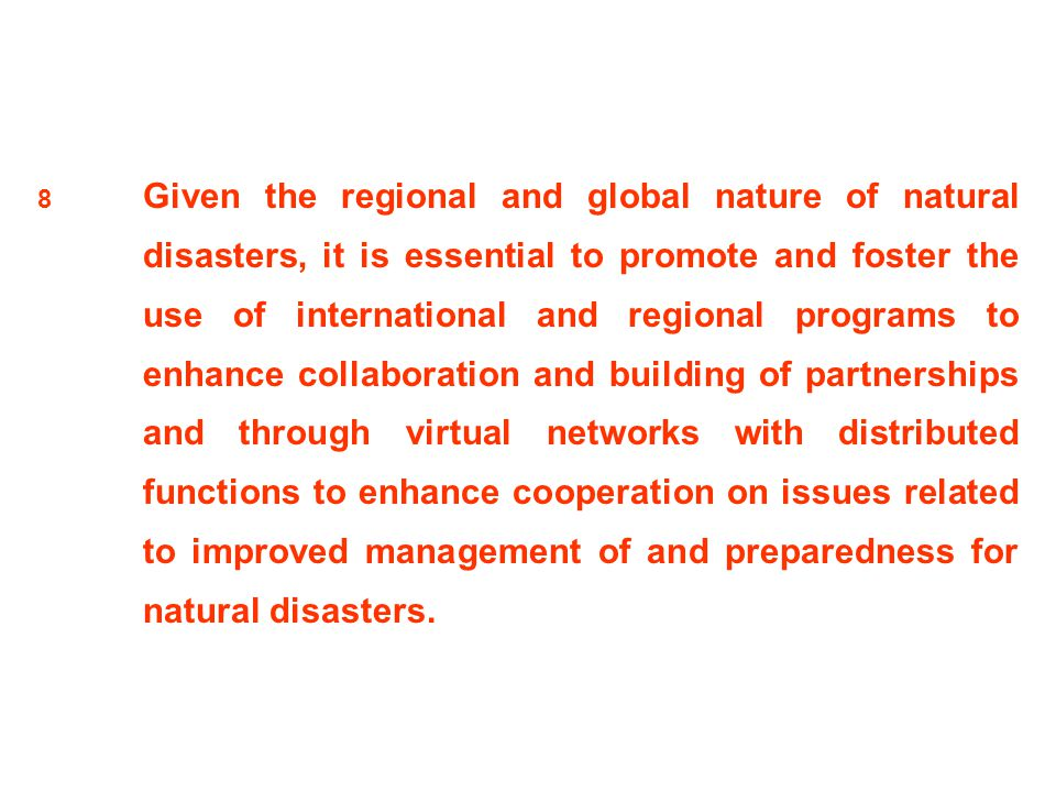 8 Given the regional and global nature of natural disasters, it is essential to promote and foster the use of international and regional programs to e
