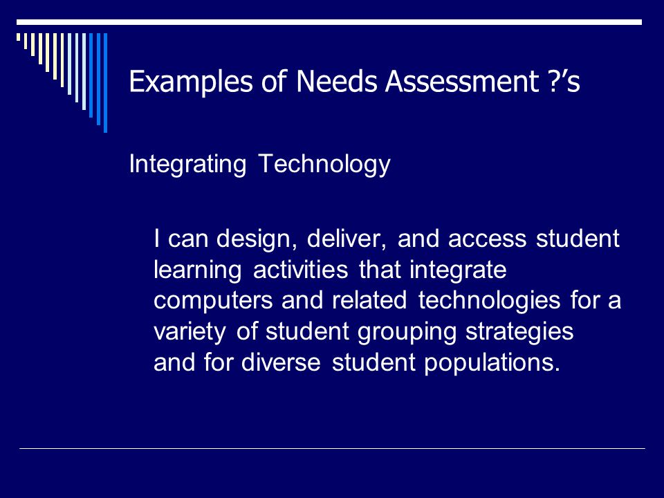 Examples of Needs Assessment ?'s Integrating Technology I can design, deliver, and access student learning activities that integrate computers and related technologies for a variety of student grouping strategies and for diverse student populations.