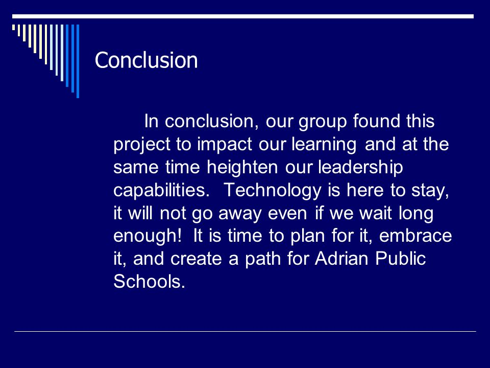 Conclusion In conclusion, our group found this project to impact our learning and at the same time heighten our leadership capabilities.