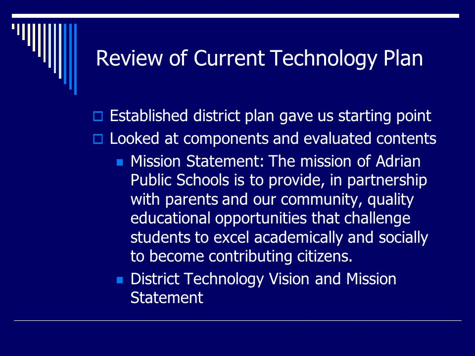 Review of Current Technology Plan  Established district plan gave us starting point  Looked at components and evaluated contents Mission Statement: The mission of Adrian Public Schools is to provide, in partnership with parents and our community, quality educational opportunities that challenge students to excel academically and socially to become contributing citizens.