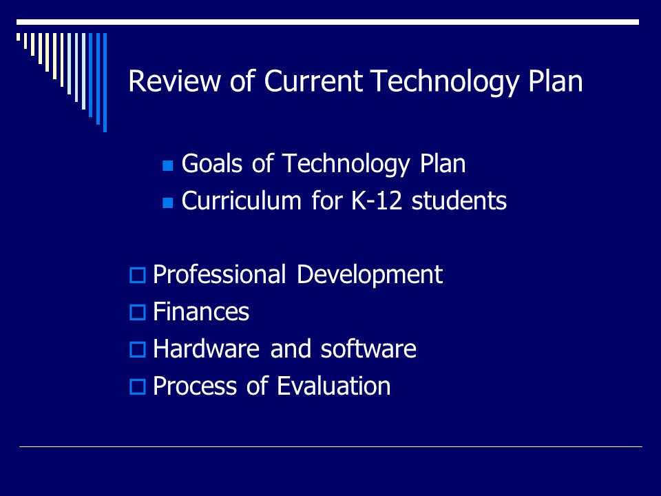 Review of Current Technology Plan Goals of Technology Plan Curriculum for K-12 students  Professional Development  Finances  Hardware and software  Process of Evaluation
