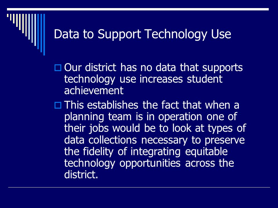 Priorities for Technology Planning  Establish a Planning Committee  Construct, distribute, compile and analyze district needs assessment and instructional needs assessment  Once needs have been determined and prioritized construct a timeline for accomplishment and evaluation of the plan  Establish a collaborative plan with another school district or the LISD
