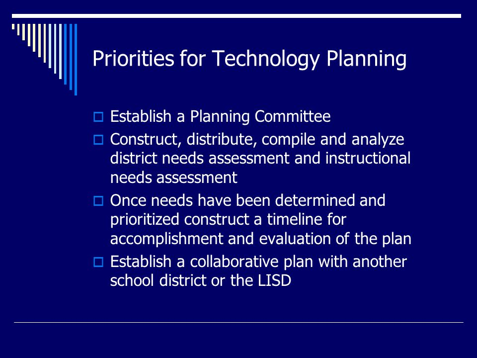 Priorities for Technology Planning  Establish a Planning Committee  Construct, distribute, compile and analyze district needs assessment and instructional needs assessment  Once needs have been determined and prioritized construct a timeline for accomplishment and evaluation of the plan  Establish a collaborative plan with another school district or the LISD