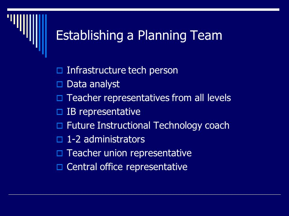 Establishing a Planning Team  Infrastructure tech person  Data analyst  Teacher representatives from all levels  IB representative  Future Instructional Technology coach  1-2 administrators  Teacher union representative  Central office representative