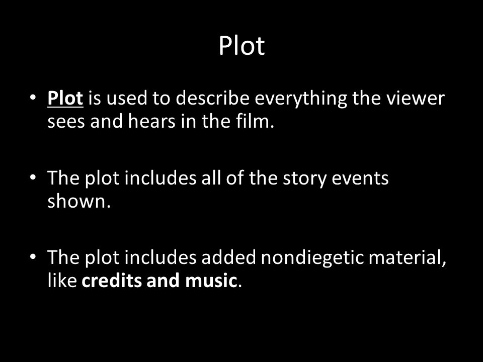 Plot Plot is used to describe everything the viewer sees and hears in the film.