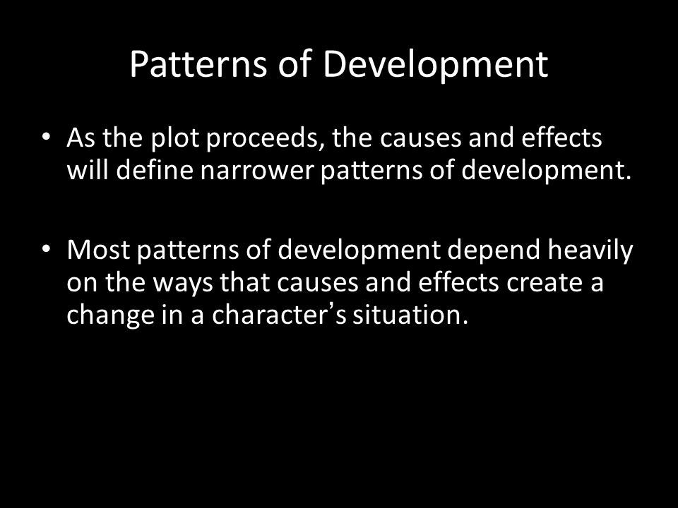 Patterns of Development As the plot proceeds, the causes and effects will define narrower patterns of development.