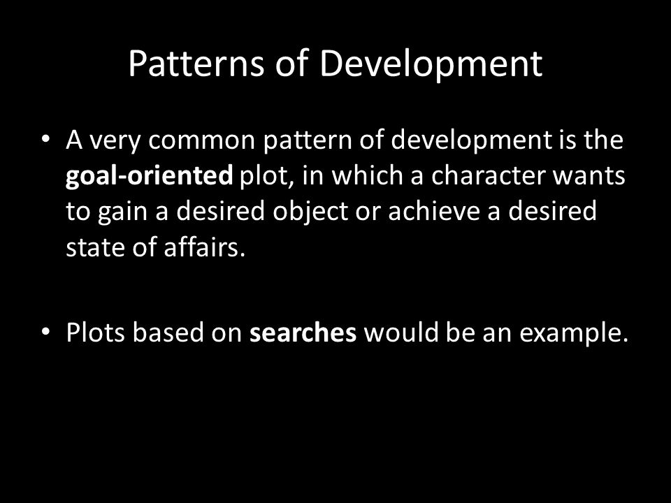 Patterns of Development A very common pattern of development is the goal-oriented plot, in which a character wants to gain a desired object or achieve a desired state of affairs.