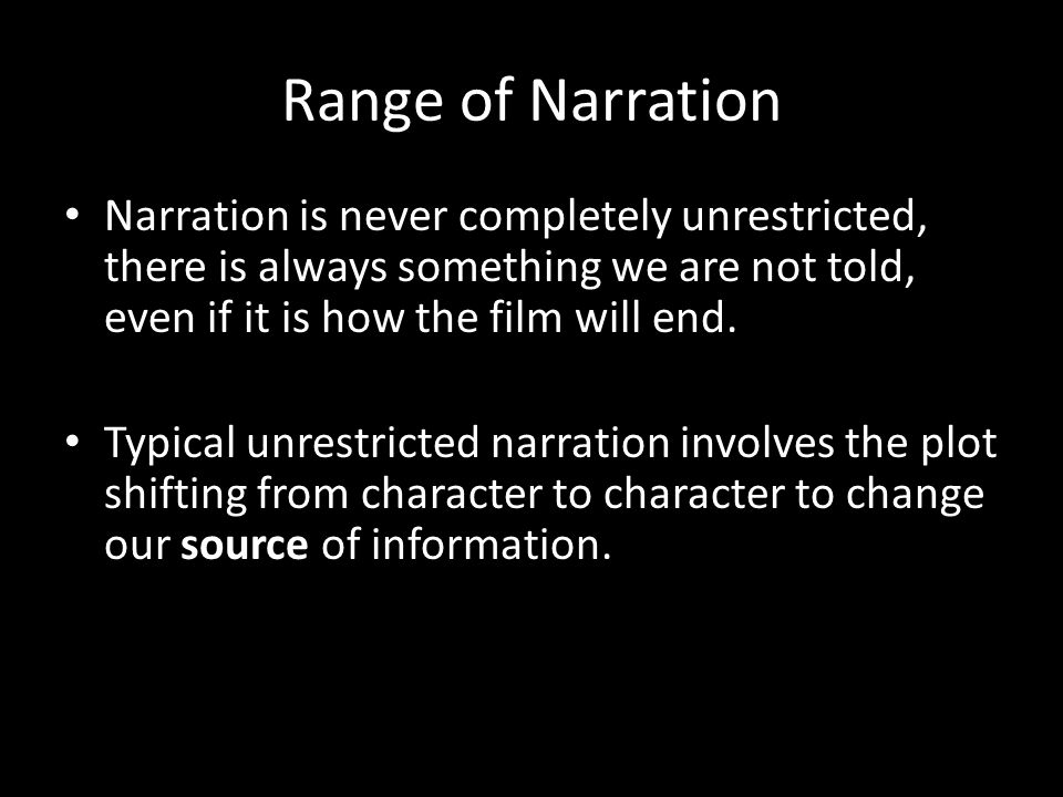 Range of Narration Narration is never completely unrestricted, there is always something we are not told, even if it is how the film will end.