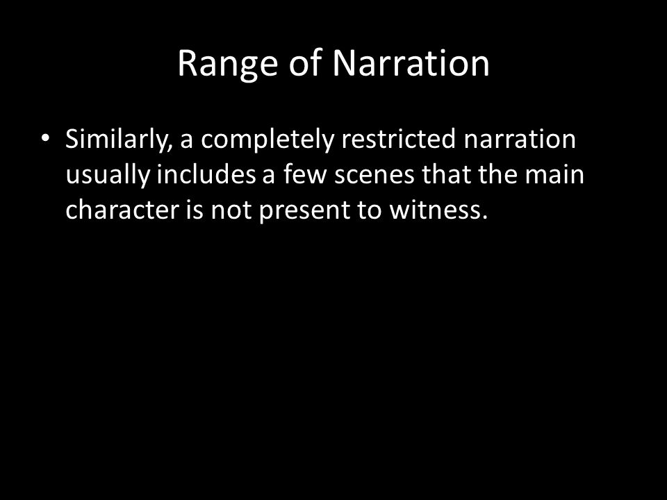 Range of Narration Similarly, a completely restricted narration usually includes a few scenes that the main character is not present to witness.