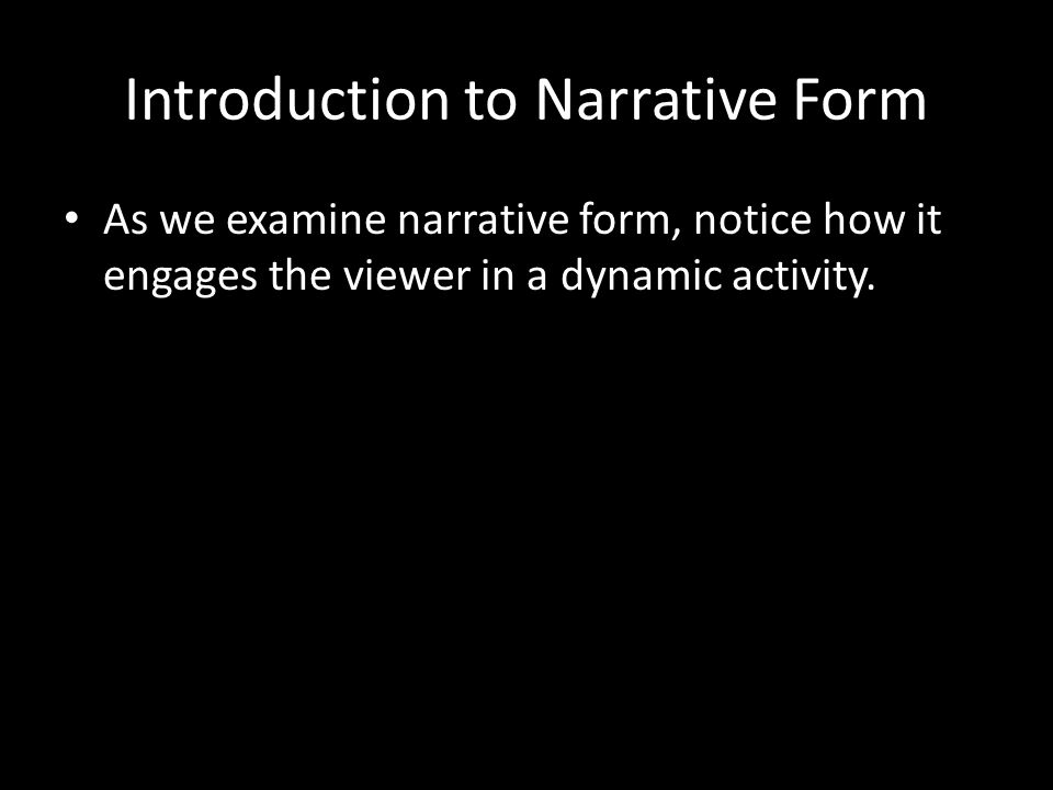Introduction to Narrative Form As we examine narrative form, notice how it engages the viewer in a dynamic activity.