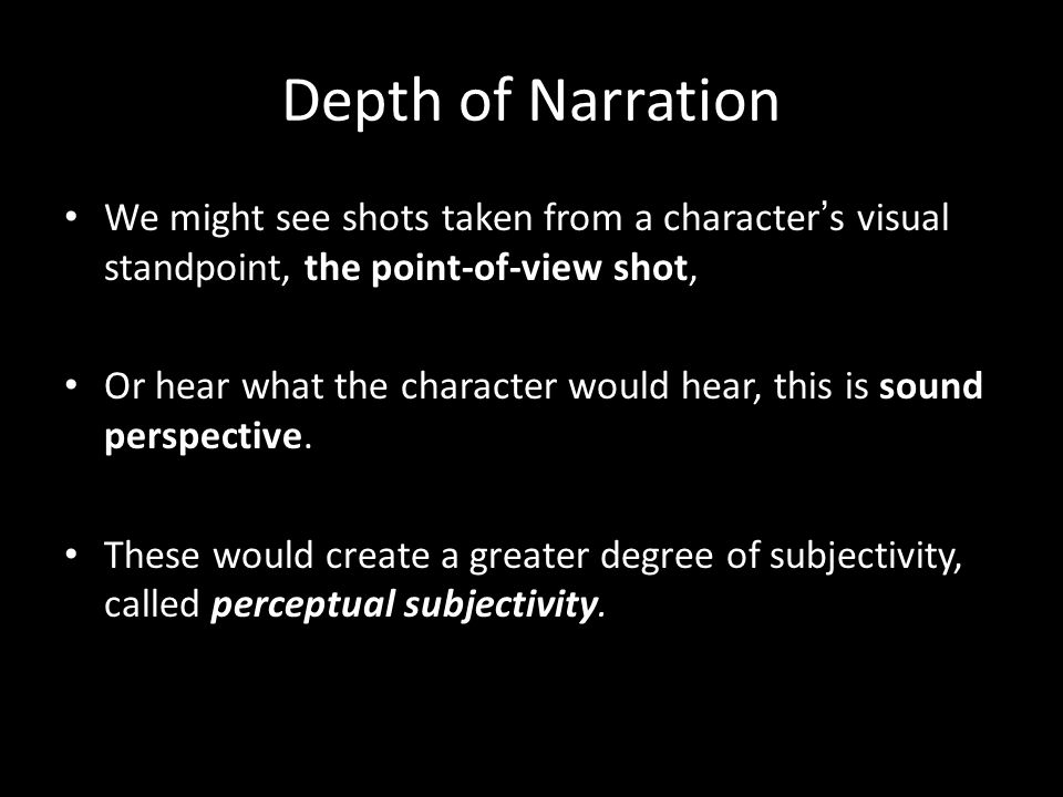 Depth of Narration We might see shots taken from a character ' s visual standpoint, the point-of-view shot, Or hear what the character would hear, this is sound perspective.