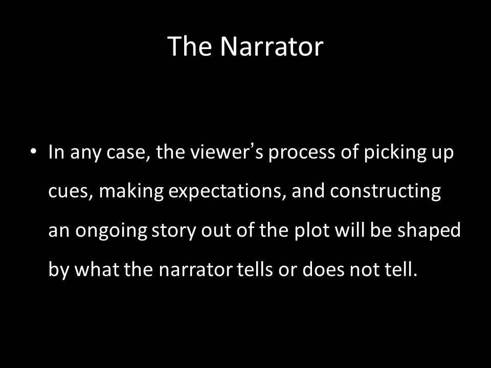 The Narrator In any case, the viewer ' s process of picking up cues, making expectations, and constructing an ongoing story out of the plot will be shaped by what the narrator tells or does not tell.