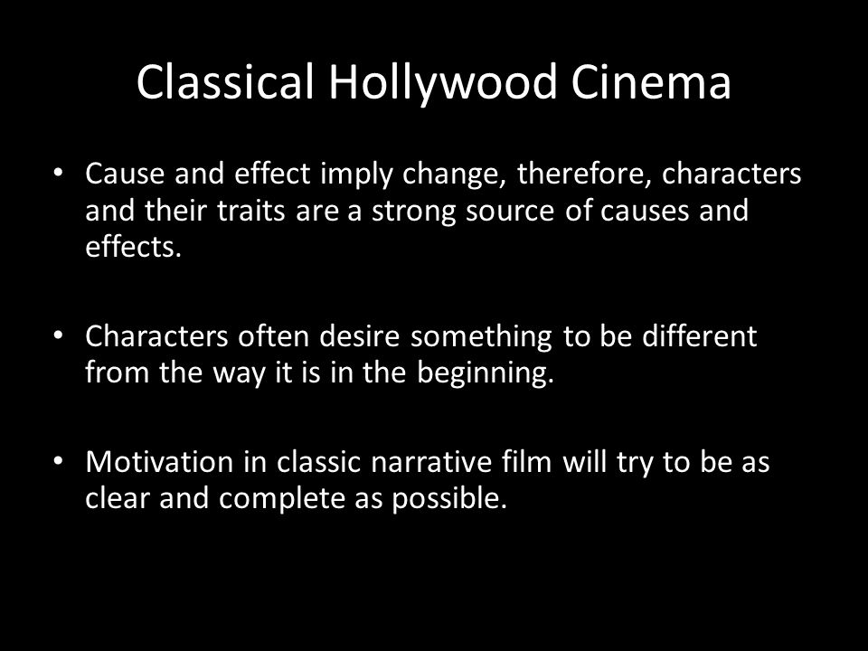Classical Hollywood Cinema Cause and effect imply change, therefore, characters and their traits are a strong source of causes and effects.