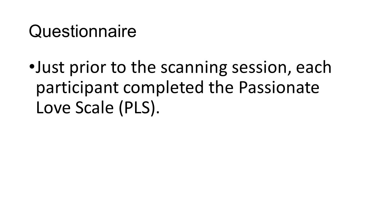 Questionnaire Just prior to the scanning session, each participant completed the Passionate Love Scale (PLS).