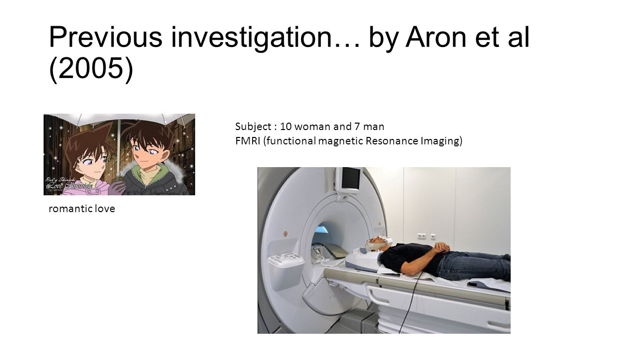 Previous investigation… by Aron et al (2005) Subject : 10 woman and 7 man FMRI (functional magnetic Resonance Imaging) romantic love