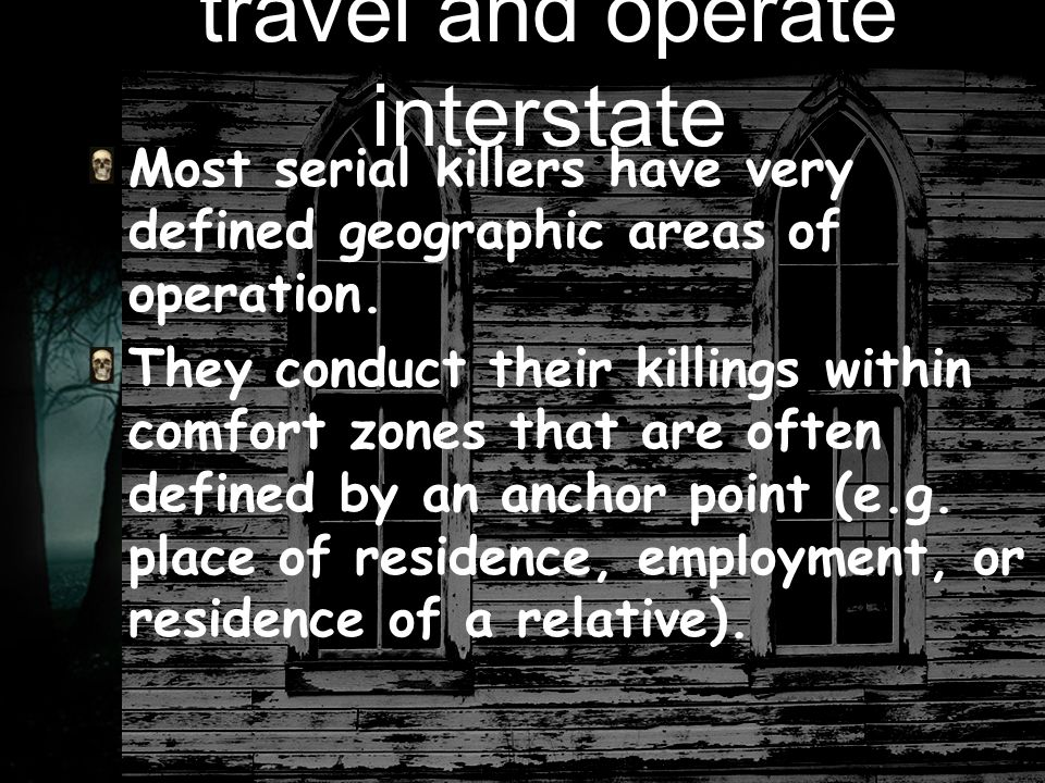 travel and operate interstate Most serial killers have very defined geographic areas of operation.