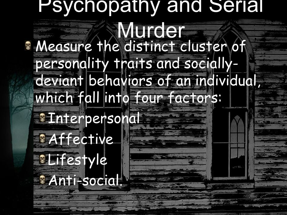 Psychopathy and Serial Murder Measure the distinct cluster of personality traits and socially- deviant behaviors of an individual, which fall into four factors: Interpersonal Affective Lifestyle Anti-social.