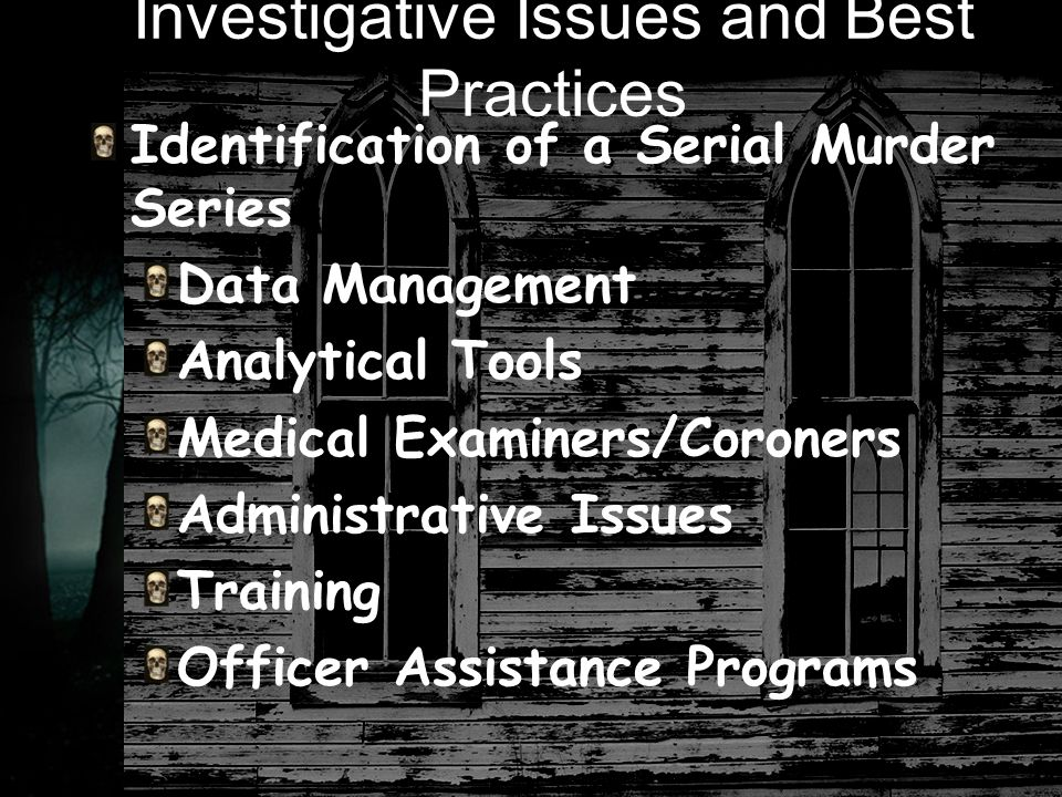 Investigative Issues and Best Practices Identification of a Serial Murder Series Data Management Analytical Tools Medical Examiners/Coroners Administrative Issues Training Officer Assistance Programs