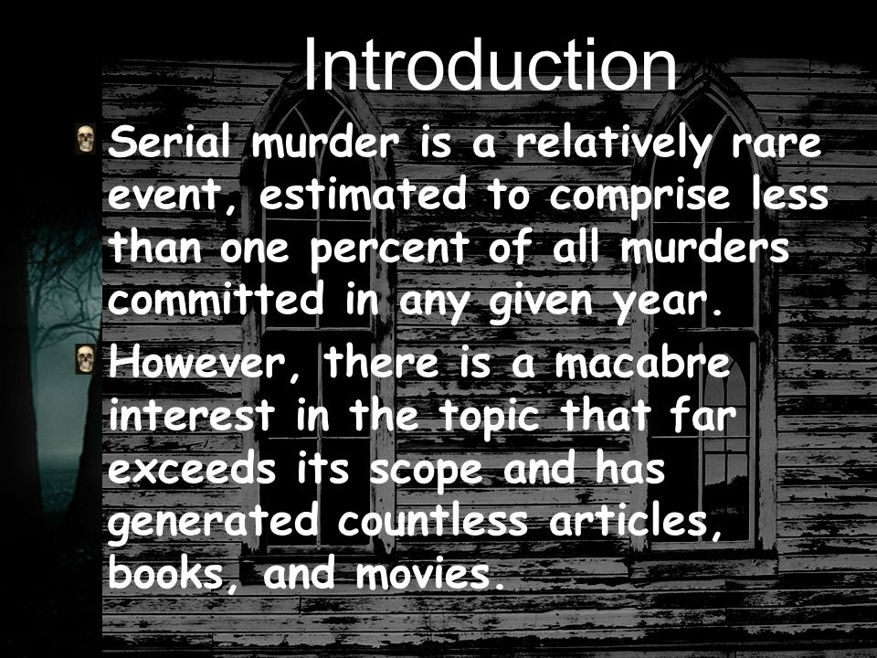 Introduction Serial murder is a relatively rare event, estimated to comprise less than one percent of all murders committed in any given year.