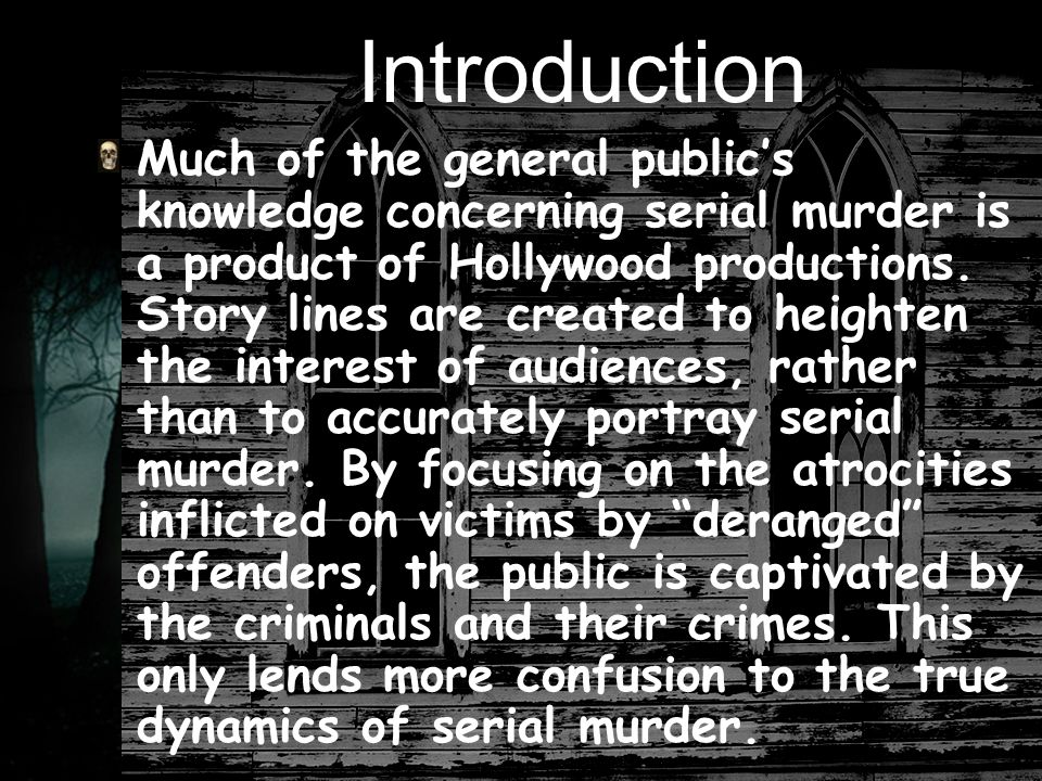 Introduction Much of the general public's knowledge concerning serial murder is a product of Hollywood productions.