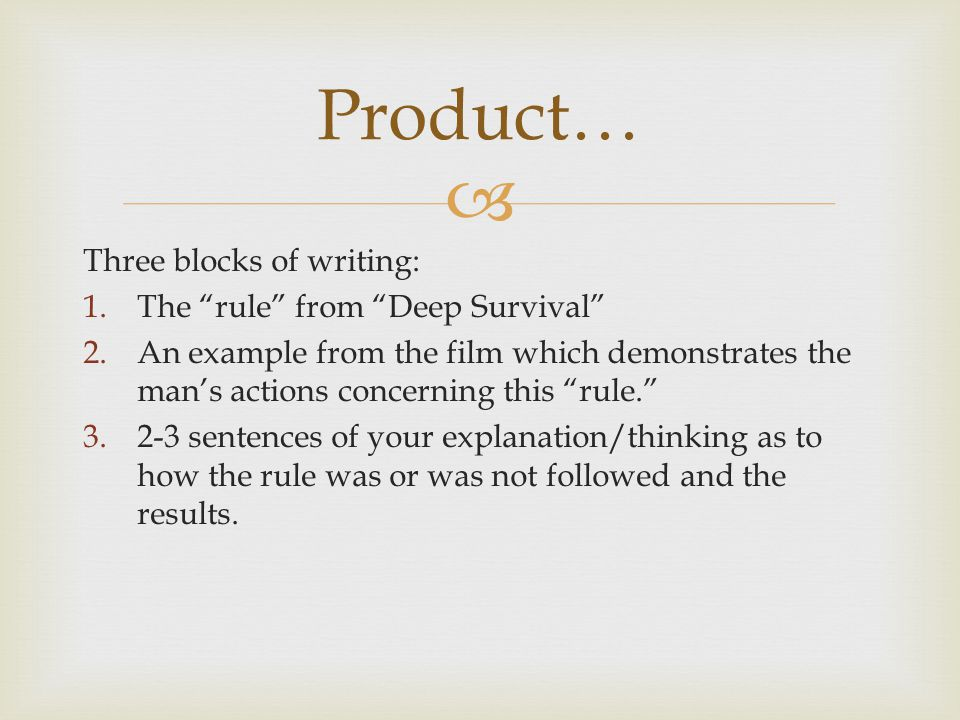  Three blocks of writing: 1.The rule from Deep Survival 2.An example from the film which demonstrates the man's actions concerning this rule. 3.2-3 sentences of your explanation/thinking as to how the rule was or was not followed and the results.