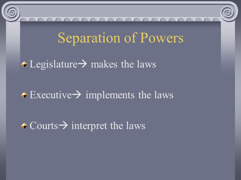 Separation of Powers Legislature  makes the laws Executive  implements the laws Courts  interpret the laws